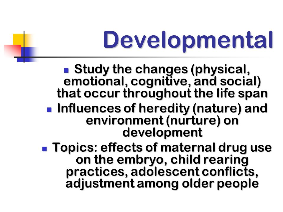 Developmental Study the changes (physical, emotional, cognitive, and social) that occur throughout the life span Study the changes (physical, emotional, cognitive, and social) that occur throughout the life span Influences of heredity (nature) and environment (nurture) on development Influences of heredity (nature) and environment (nurture) on development Topics: effects of maternal drug use on the embryo, child rearing practices, adolescent conflicts, adjustment among older people Topics: effects of maternal drug use on the embryo, child rearing practices, adolescent conflicts, adjustment among older people