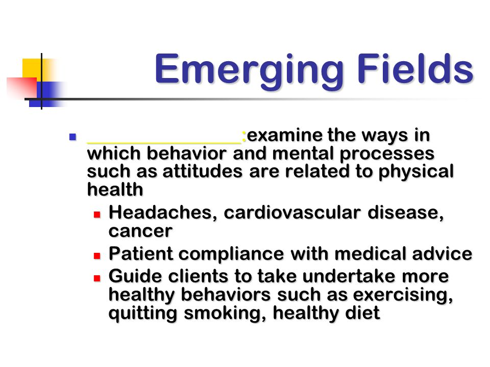 Emerging Fields ________________:examine the ways in which behavior and mental processes such as attitudes are related to physical health ________________:examine the ways in which behavior and mental processes such as attitudes are related to physical health Headaches, cardiovascular disease, cancer Headaches, cardiovascular disease, cancer Patient compliance with medical advice Patient compliance with medical advice Guide clients to take undertake more healthy behaviors such as exercising, quitting smoking, healthy diet Guide clients to take undertake more healthy behaviors such as exercising, quitting smoking, healthy diet