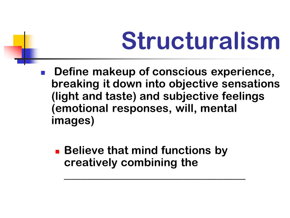 Structuralism Define makeup of conscious experience, breaking it down into objective sensations (light and taste) and subjective feelings (emotional responses, will, mental images) Believe that mind functions by creatively combining the ________________________________