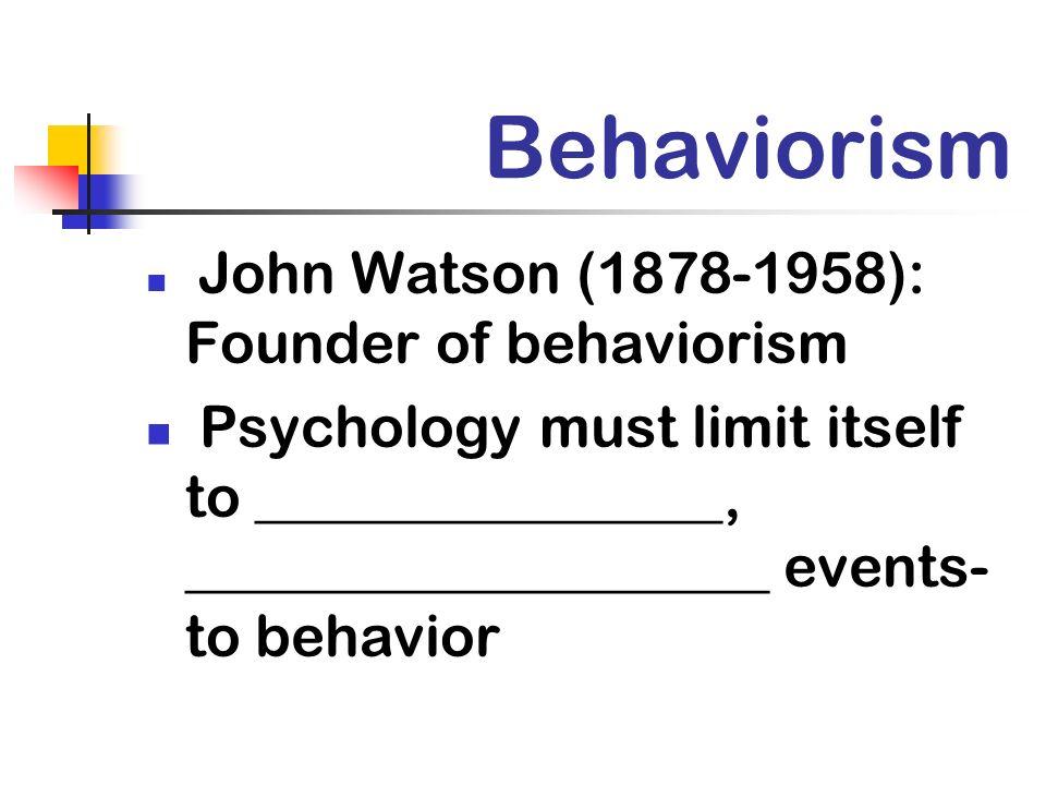 Behaviorism John Watson (1878-1958): Founder of behaviorism Psychology must limit itself to ________________, ____________________ events- to behavior