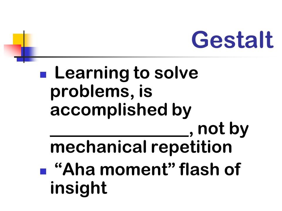 Gestalt Learning to solve problems, is accomplished by ________________, not by mechanical repetition Aha moment flash of insight
