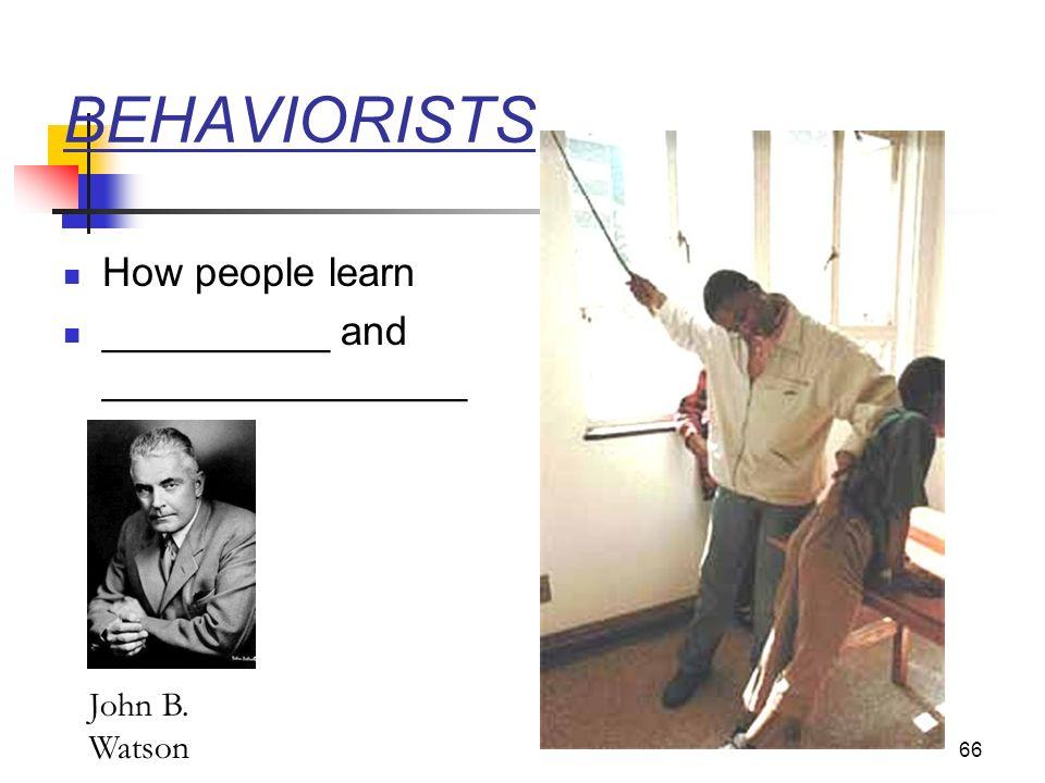 66 BEHAVIORISTS How people learn __________ and ________________ John B. Watson