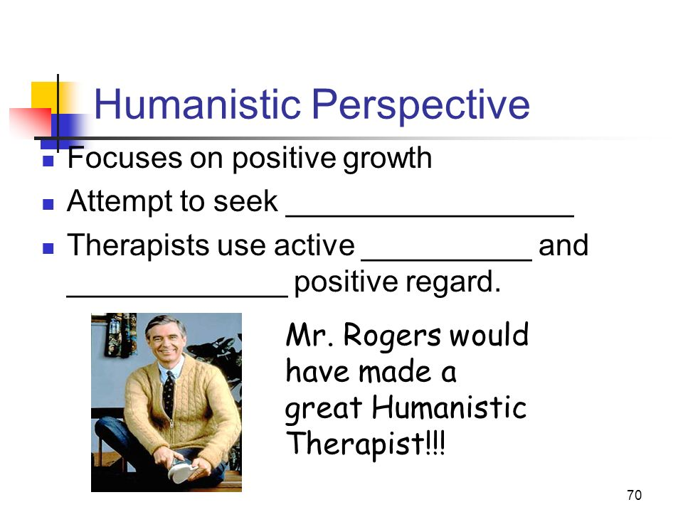 70 Humanistic Perspective Focuses on positive growth Attempt to seek _________________ Therapists use active __________ and _____________ positive regard.