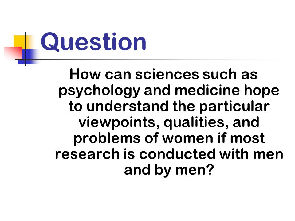 Question How can sciences such as psychology and medicine hope to understand the particular viewpoints, qualities, and problems of women if most research is conducted with men and by men?