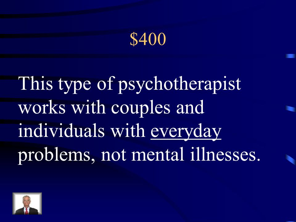 $400 This type of psychotherapist works with couples and individuals with everyday problems, not mental illnesses.