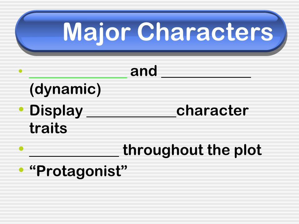 Major Characters _______________ and ____________ (dynamic) Display ____________character traits ____________ throughout the plot Protagonist