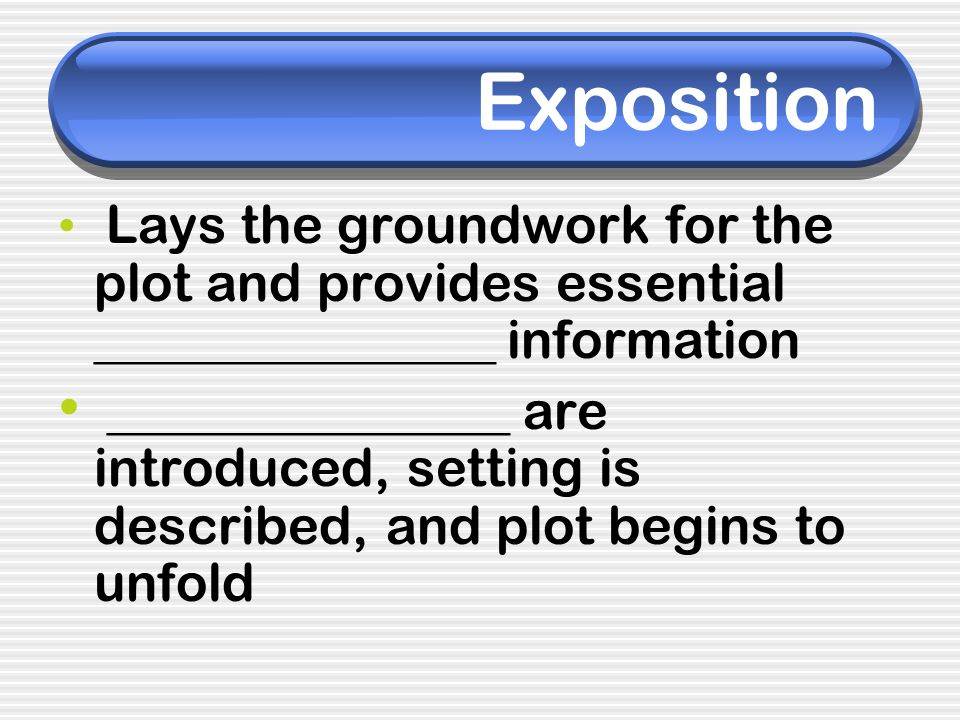 Exposition Lays the groundwork for the plot and provides essential _______________ information _______________ are introduced, setting is described, a