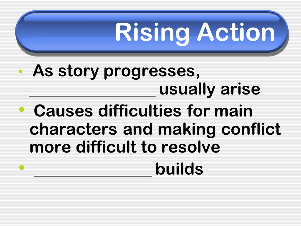 Rising Action As story progresses, _______________ usually arise Causes difficulties for main characters and making conflict more difficult to resolve