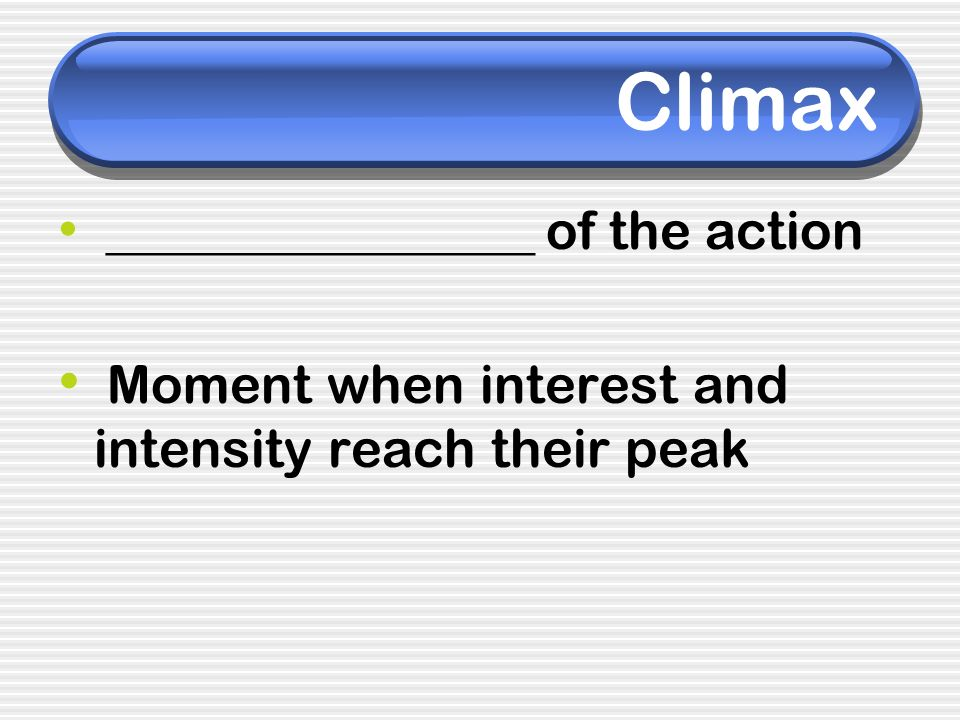 Climax ________________ of the action Moment when interest and intensity reach their peak