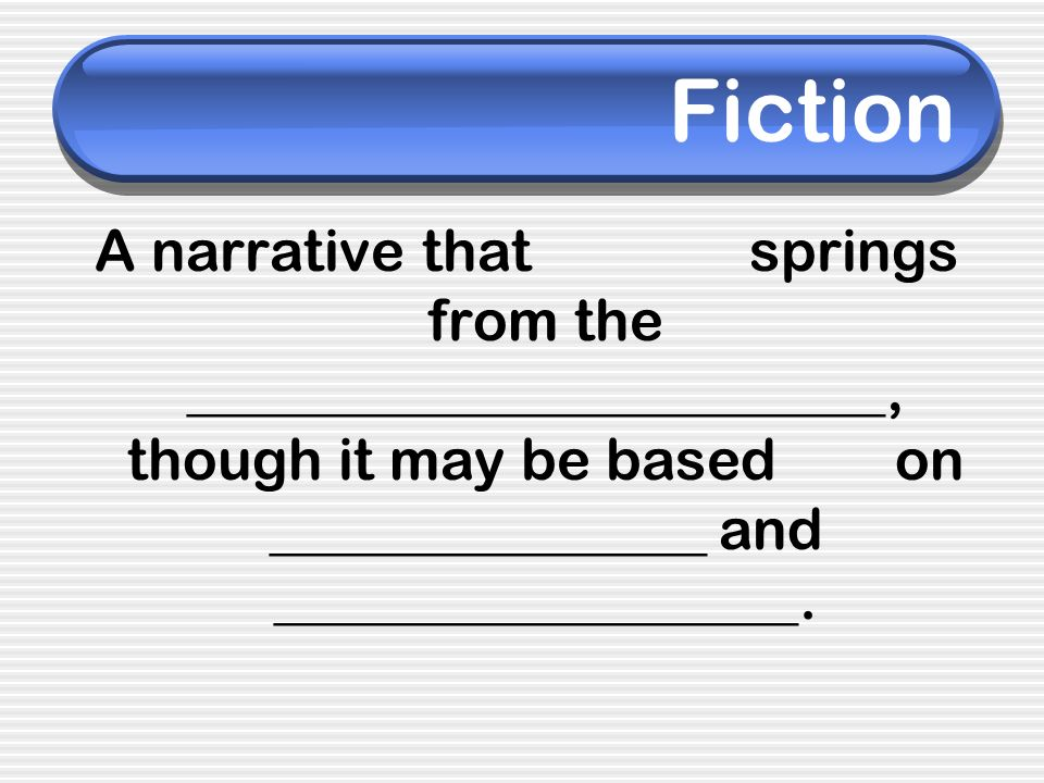 Fiction A narrative that springs from the ________________________, though it may be based on _______________ and __________________.