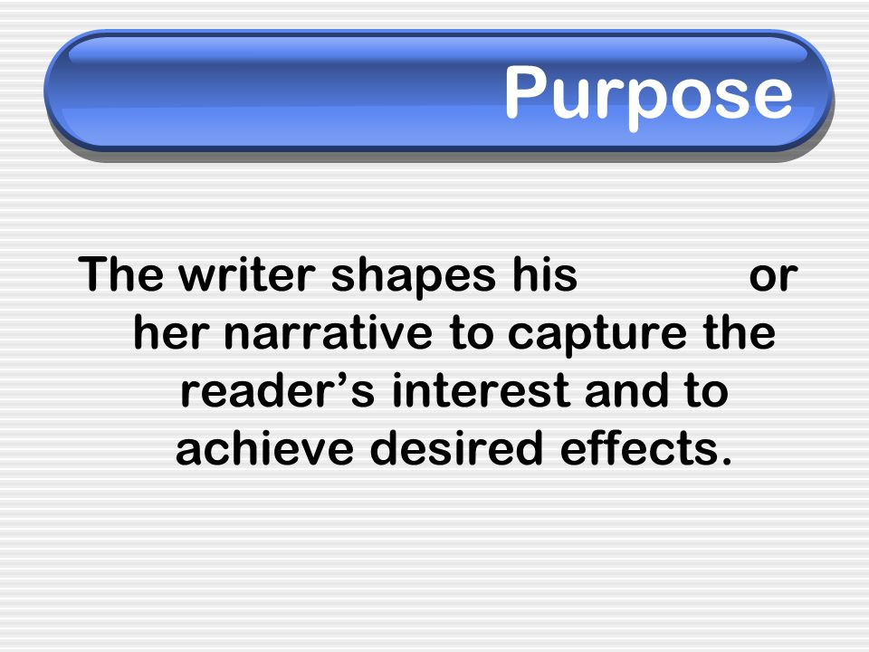 Purpose The writer shapes his or her narrative to capture the readers interest and to achieve desired effects.