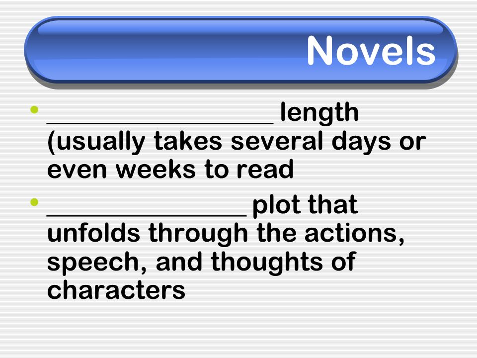 Novels _________________ length (usually takes several days or even weeks to read _______________ plot that unfolds through the actions, speech, and t