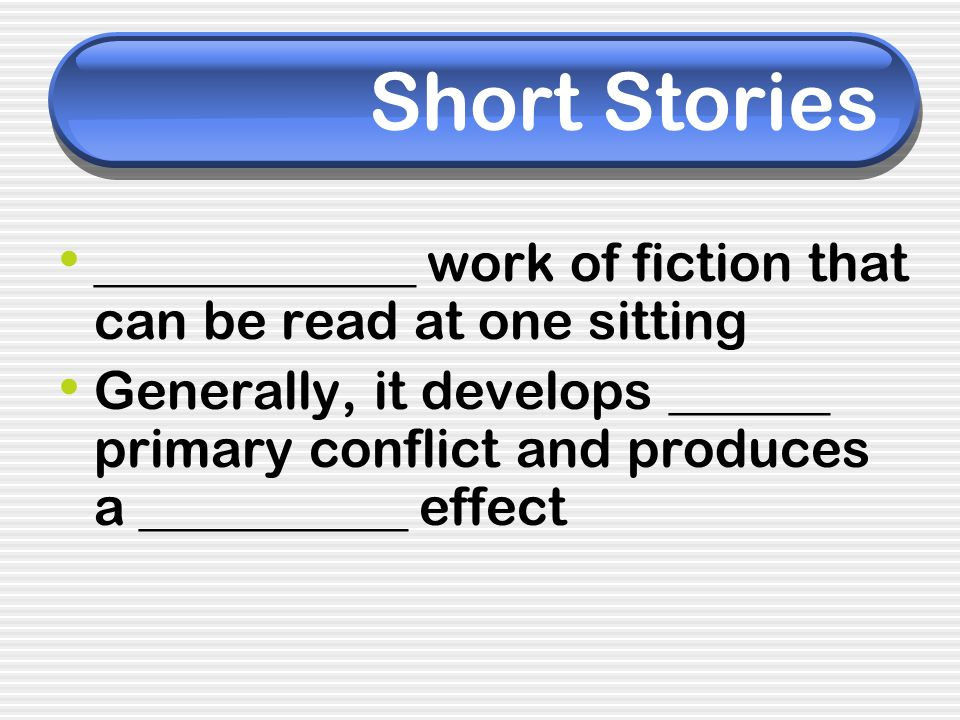 Short Stories ____________ work of fiction that can be read at one sitting Generally, it develops ______ primary conflict and produces a __________ ef