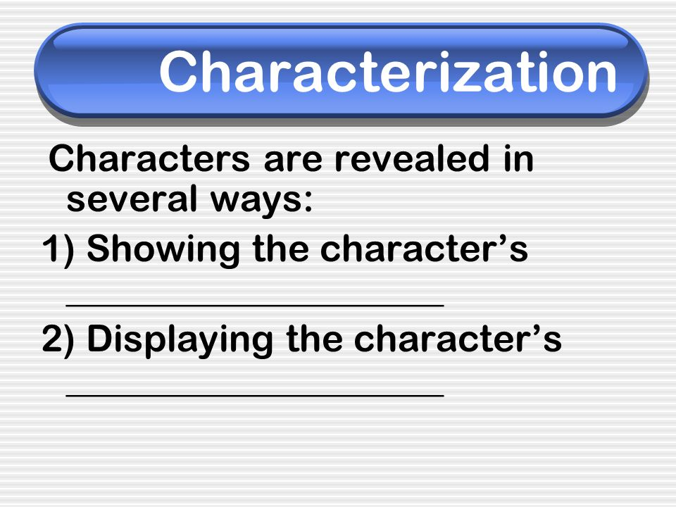 Characterization Characters are revealed in several ways: 1) Showing the characters ____________________ 2) Displaying the characters ________________