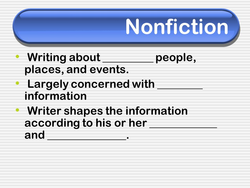 Writing about _________ people, places, and events. Largely concerned with ________ information Writer shapes the information according to his or her