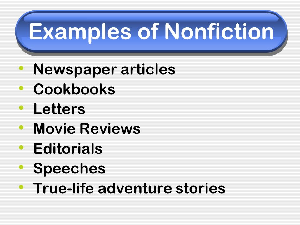 Examples of Nonfiction Newspaper articles Cookbooks Letters Movie Reviews Editorials Speeches True-life adventure stories