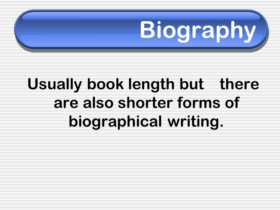 Biography Usually book length but there are also shorter forms of biographical writing.