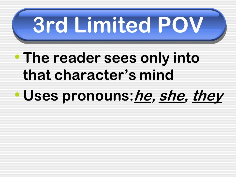 3rd Limited POV The reader sees only into that characters mind Uses pronouns:he, she, they
