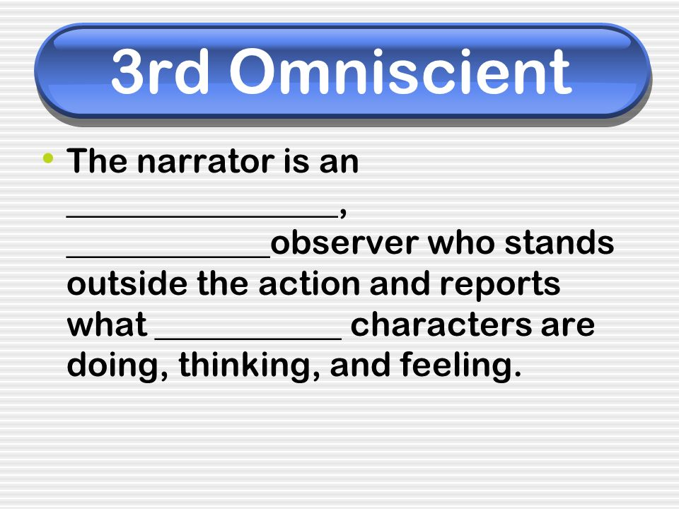 3rd Omniscient The narrator is an ________________, ____________observer who stands outside the action and reports what ___________ characters are doi
