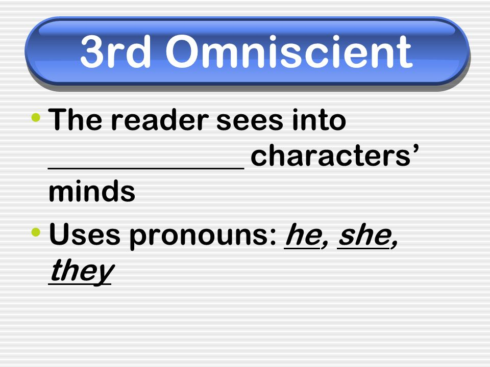 3rd Omniscient The reader sees into _____________ characters minds Uses pronouns: he, she, they