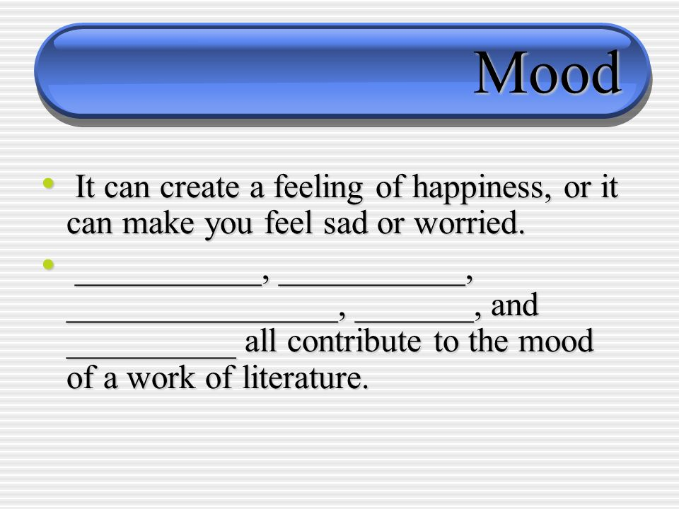 Mood It can create a feeling of happiness, or it can make you feel sad or worried. It can create a feeling of happiness, or it can make you feel sad o
