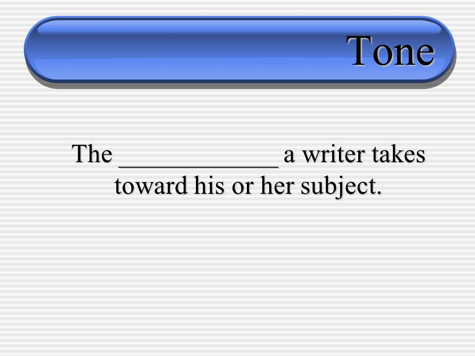 Tone The ____________ a writer takes toward his or her subject.