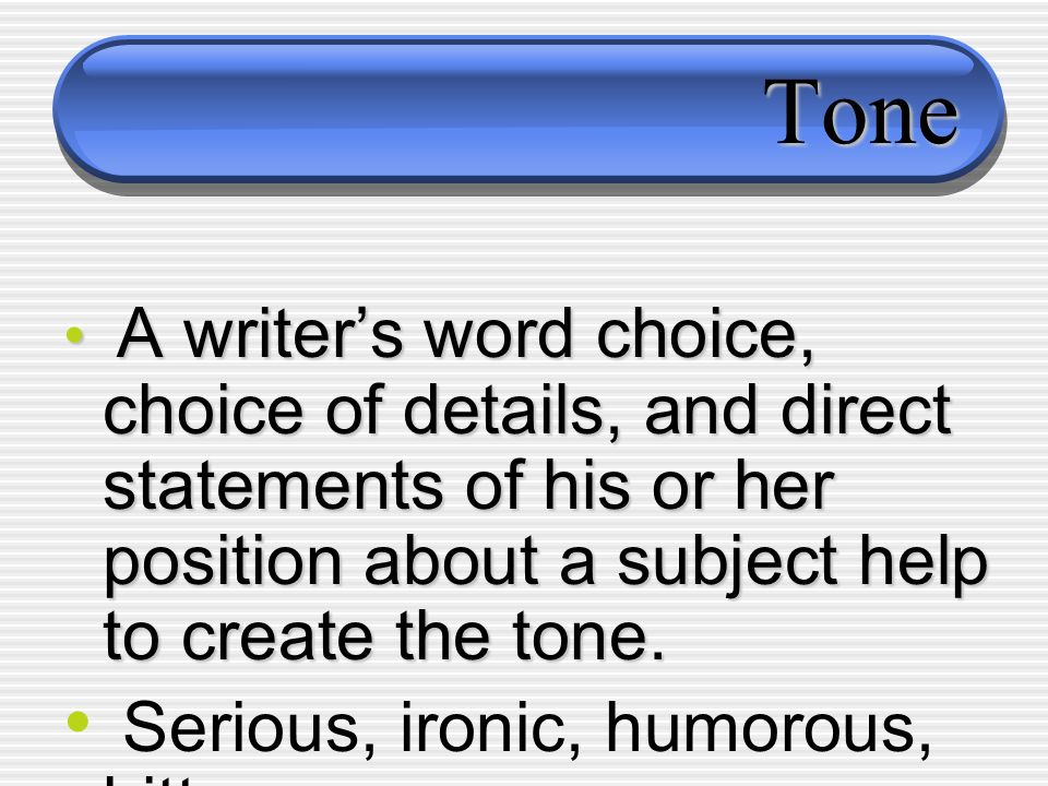 Tone A writers word choice, choice of details, and direct statements of his or her position about a subject help to create the tone. A writers word ch