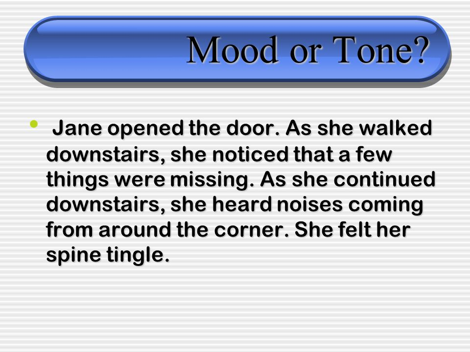 Mood or Tone? Jane opened the door. As she walked downstairs, she noticed that a few things were missing. As she continued downstairs, she heard noise