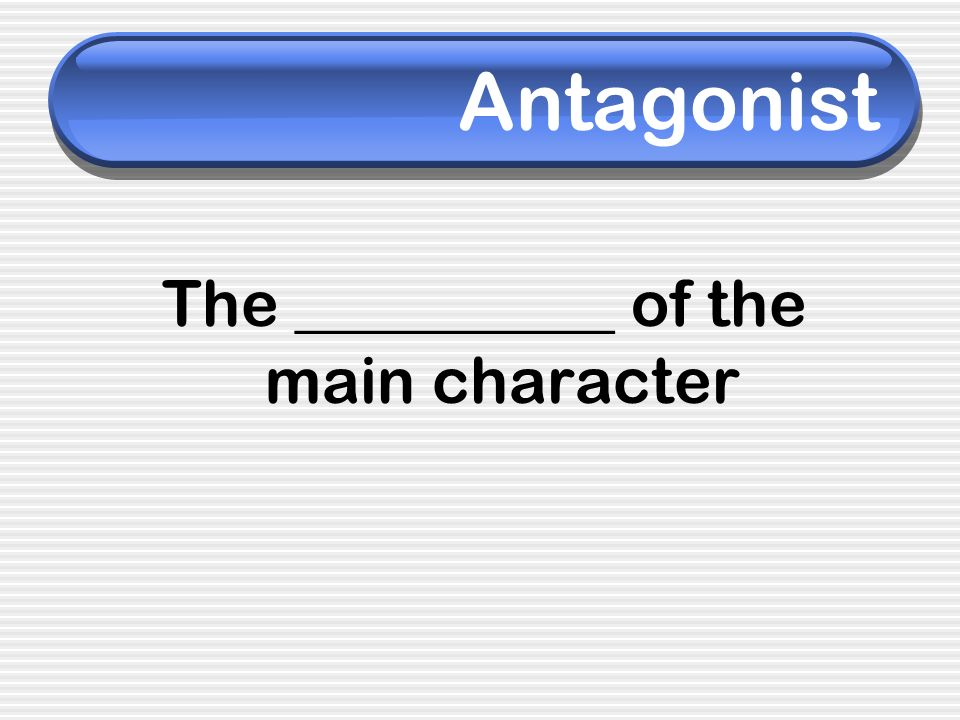 Antagonist The __________ of the main character