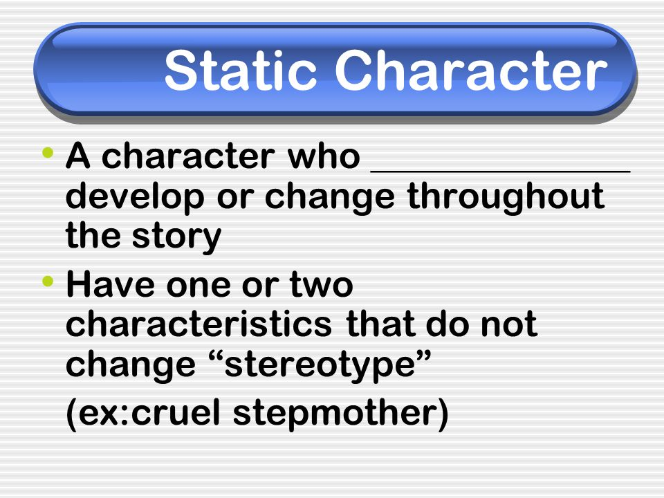 Static Character A character who ______________ develop or change throughout the story Have one or two characteristics that do not change stereotype (