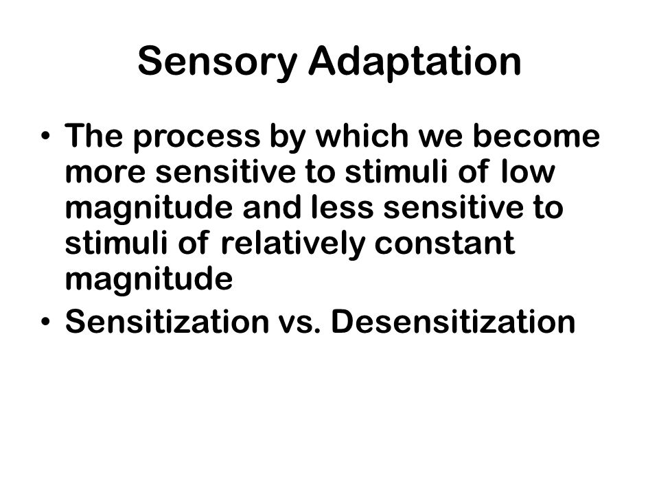 Sensory Adaptation The process by which we become more sensitive to stimuli of low magnitude and less sensitive to stimuli of relatively constant magn