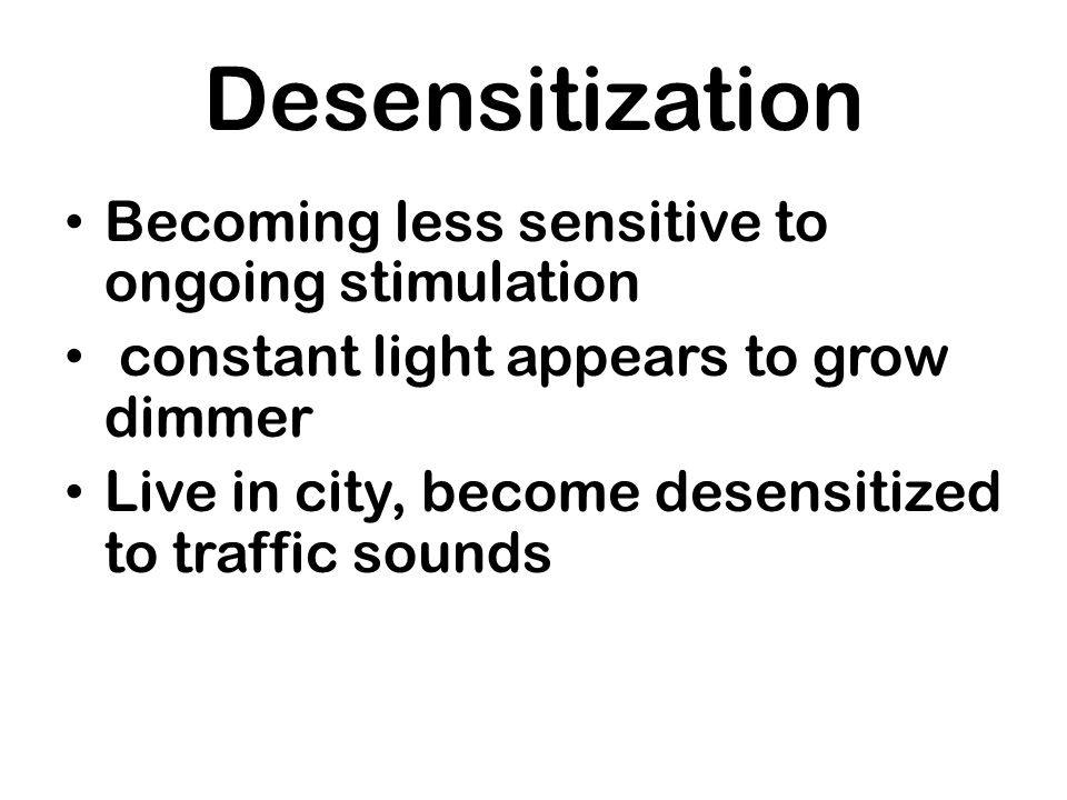 Desensitization Becoming less sensitive to ongoing stimulation constant light appears to grow dimmer Live in city, become desensitized to traffic soun