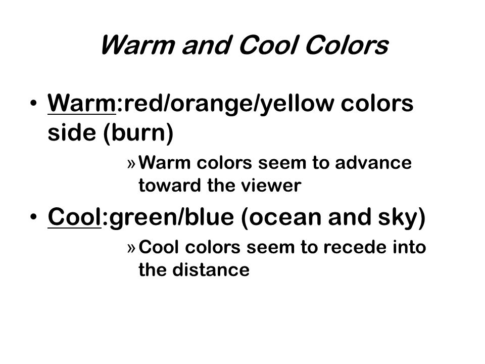 Warm and Cool Colors Warm:red/orange/yellow colors side (burn) » Warm colors seem to advance toward the viewer Cool:green/blue (ocean and sky) » Cool