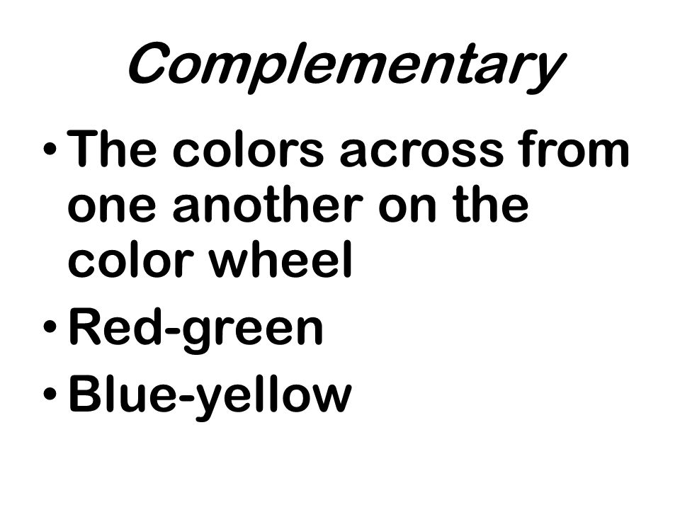 Complementary The colors across from one another on the color wheel Red-green Blue-yellow