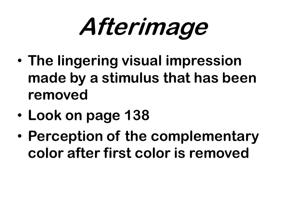 Afterimage The lingering visual impression made by a stimulus that has been removed Look on page 138 Perception of the complementary color after first