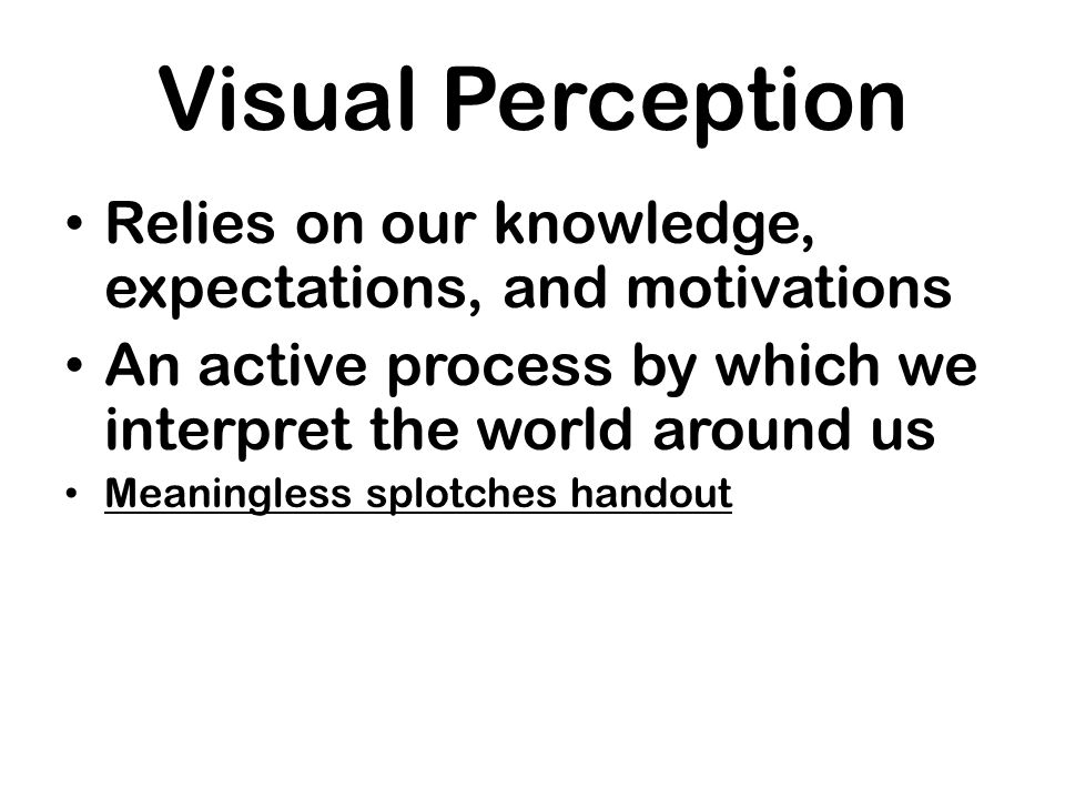 Visual Perception Relies on our knowledge, expectations, and motivations An active process by which we interpret the world around us Meaningless splot