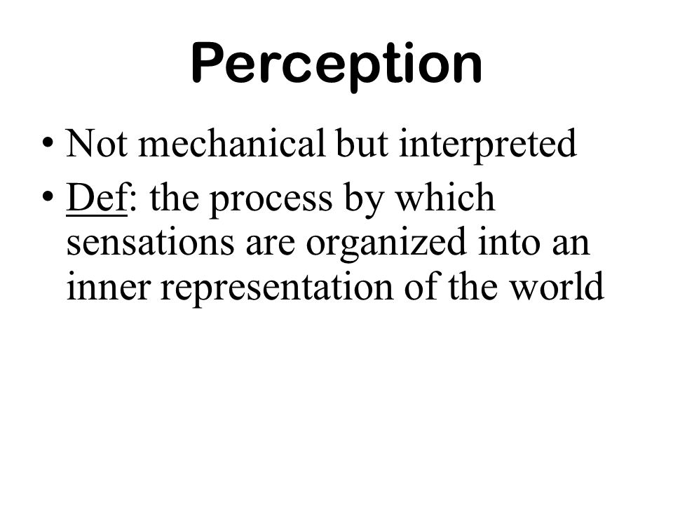 Perception Not mechanical but interpreted Def: the process by which sensations are organized into an inner representation of the world