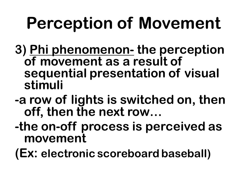 Perception of Movement 3) Phi phenomenon- the perception of movement as a result of sequential presentation of visual stimuli -a row of lights is swit