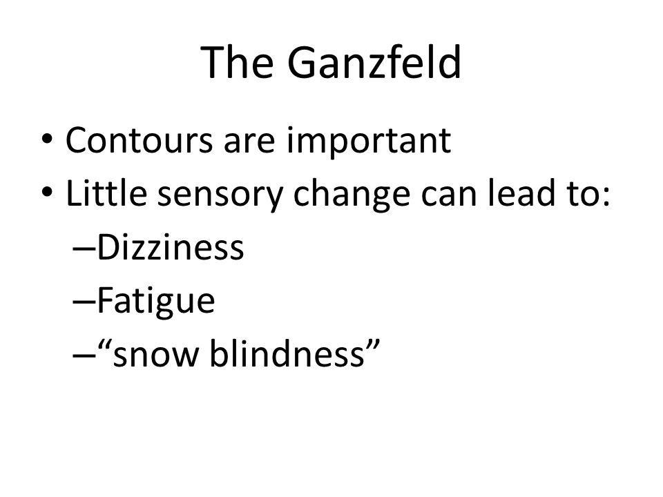 The Ganzfeld Contours are important Little sensory change can lead to: – Dizziness – Fatigue – snow blindness