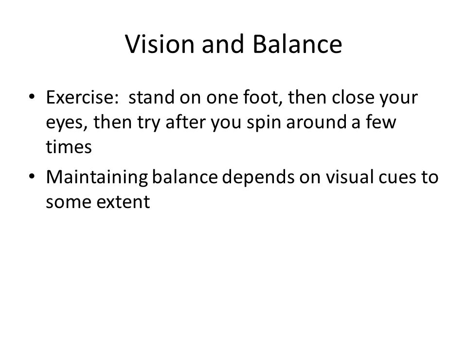 Vision and Balance Exercise: stand on one foot, then close your eyes, then try after you spin around a few times Maintaining balance depends on visual