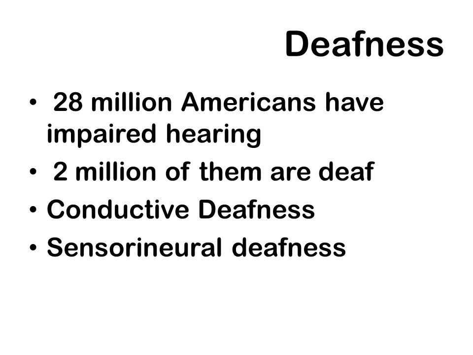 Deafness 28 million Americans have impaired hearing 2 million of them are deaf Conductive Deafness Sensorineural deafness