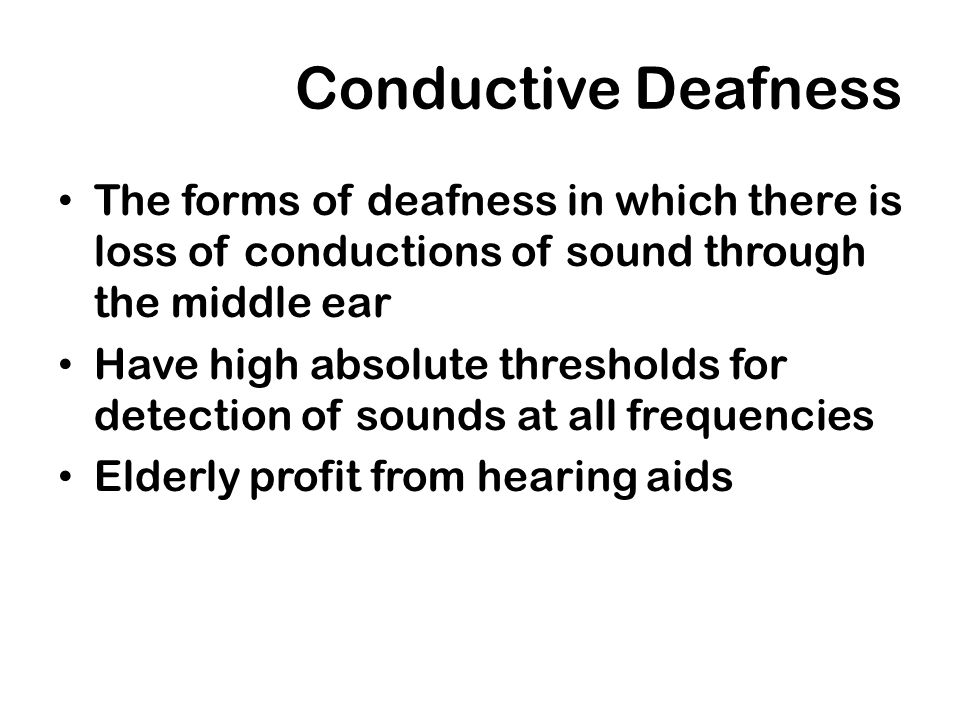 Conductive Deafness The forms of deafness in which there is loss of conductions of sound through the middle ear Have high absolute thresholds for dete