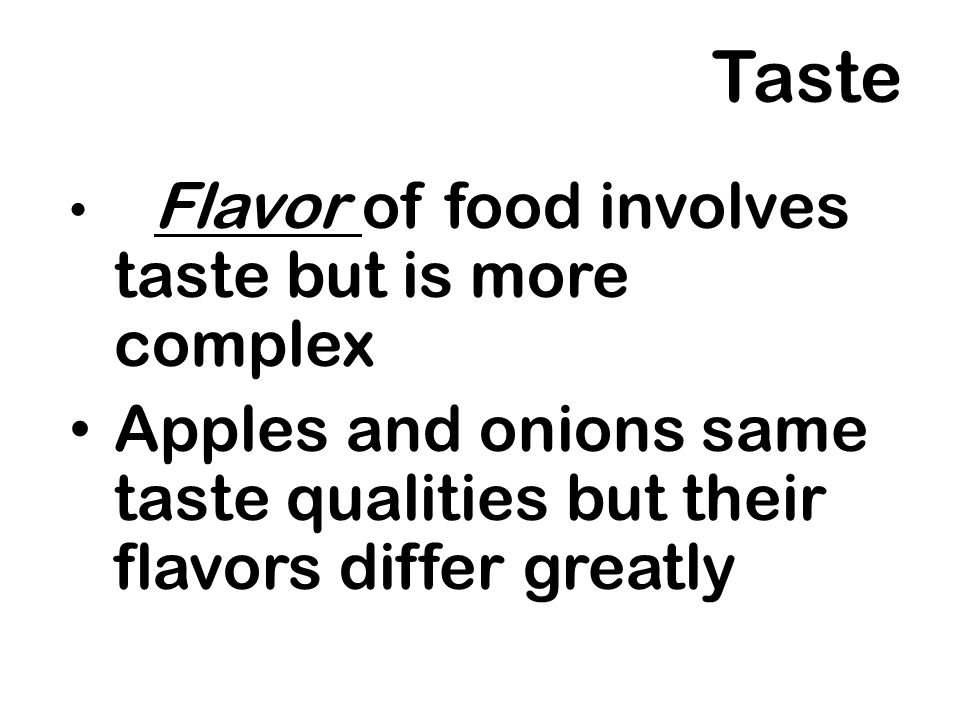 Taste Flavor of food involves taste but is more complex Apples and onions same taste qualities but their flavors differ greatly