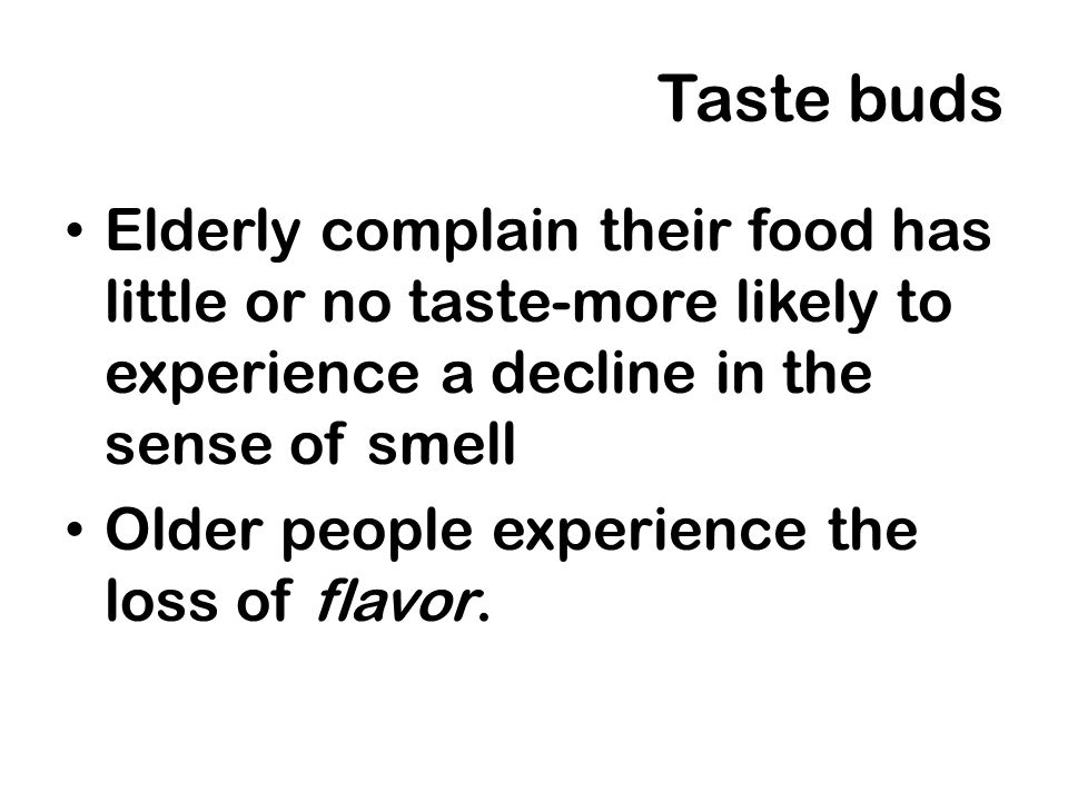 Taste buds Elderly complain their food has little or no taste-more likely to experience a decline in the sense of smell Older people experience the lo