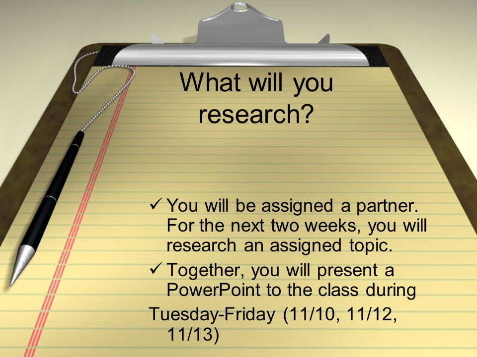 What will you research? You will be assigned a partner. For the next two weeks, you will research an assigned topic. Together, you will present a Powe
