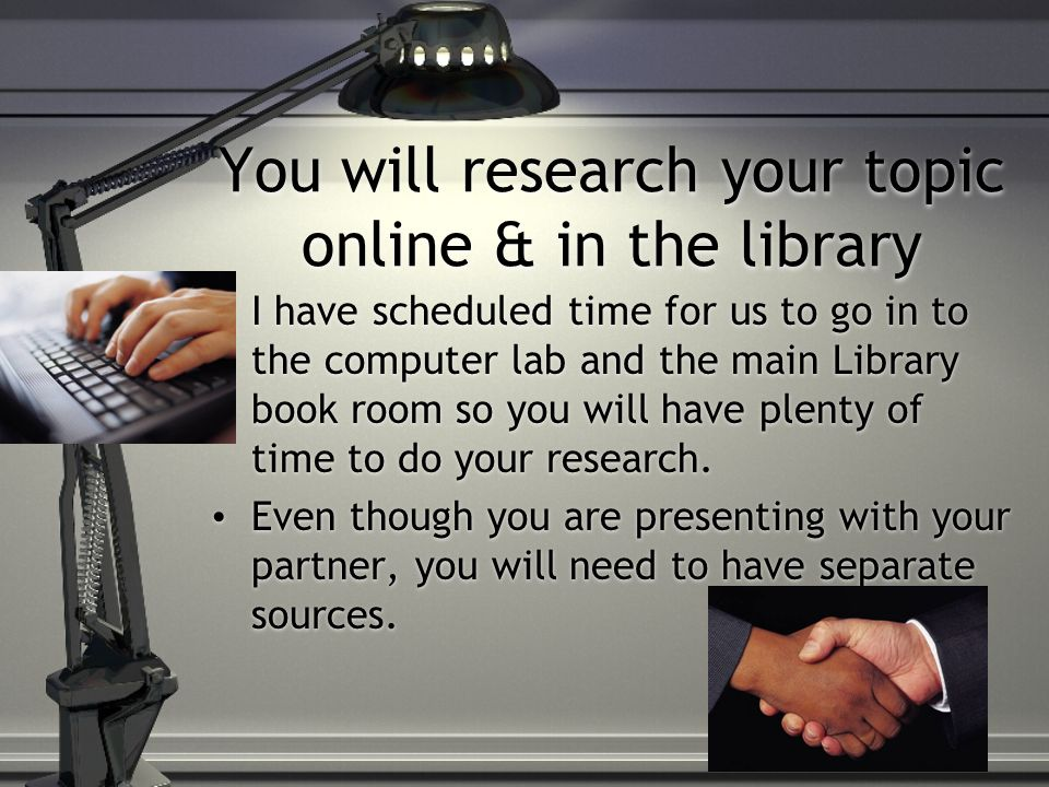 You will research your topic online & in the library I have scheduled time for us to go in to the computer lab and the main Library book room so you w