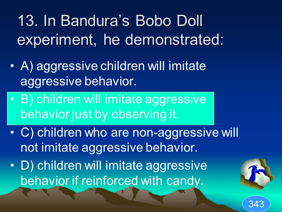 13. In Banduras Bobo Doll experiment, he demonstrated: A) aggressive children will imitate aggressive behavior. B) children will imitate aggressive be