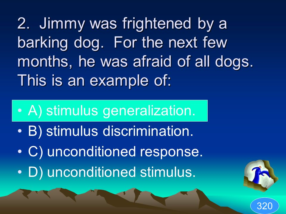 2. Jimmy was frightened by a barking dog. For the next few months, he was afraid of all dogs. This is an example of: A) stimulus generalization. B) st