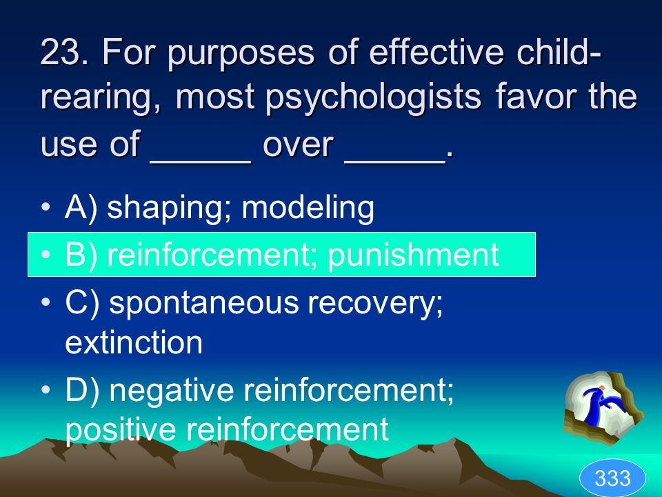 23. For purposes of effective child- rearing, most psychologists favor the use of _____ over _____. A) shaping; modeling B) reinforcement; punishment