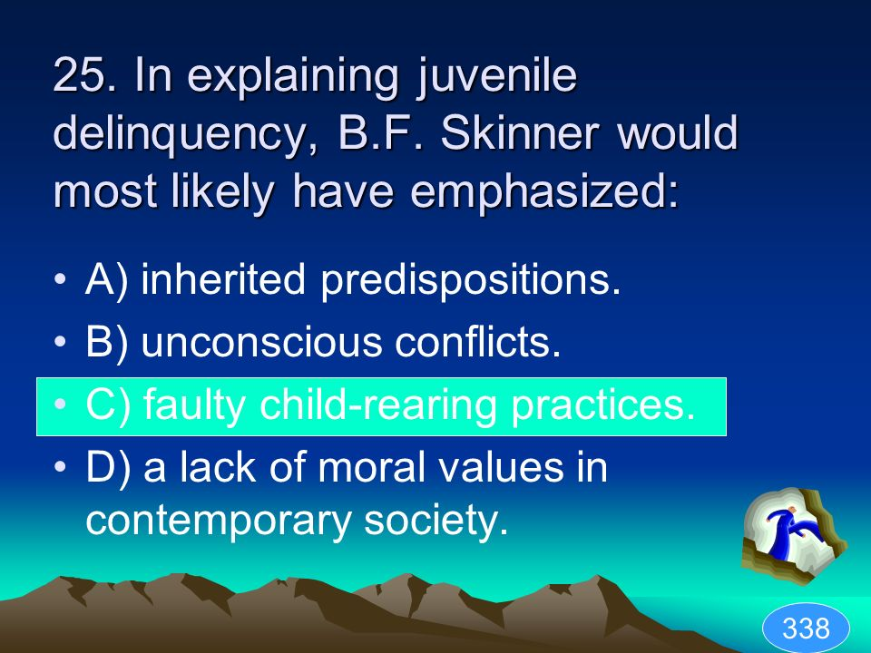 25. In explaining juvenile delinquency, B.F. Skinner would most likely have emphasized: A) inherited predispositions. B) unconscious conflicts. C) fau
